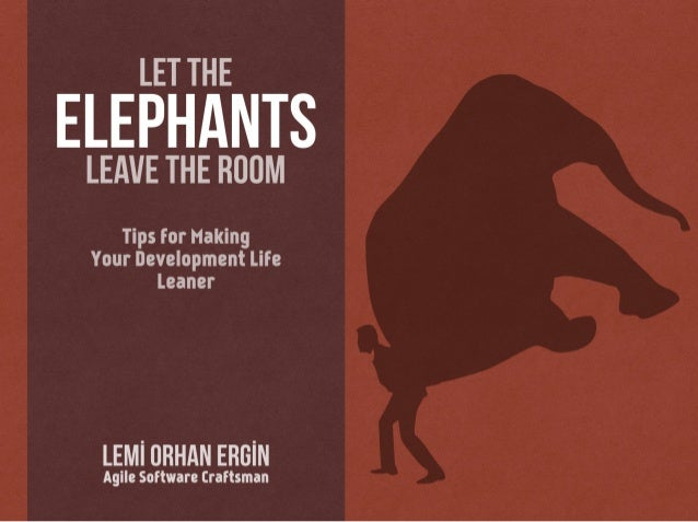 LET THE  ELEPHANTS  LEAVE THE ROOM  Tips for Making Your Development Life Leaner  LEMl URHAN ERGlN  Agile Software Craftsman