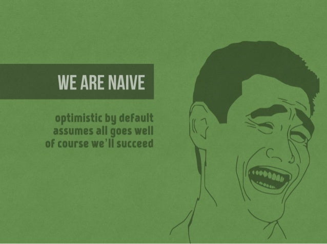 WE ARE NAIVE  optimistic by default assumes all goes well of course we'lI succeed