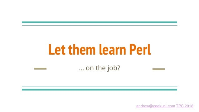 andrew@geekuni.com TPC 2018 Let them learn Perl … on the job?
