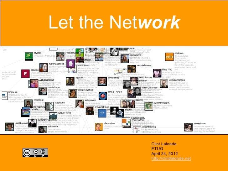 Let the Network           Clint Lalonde           ETUG           April 24, 2012           http://clintlalonde.net