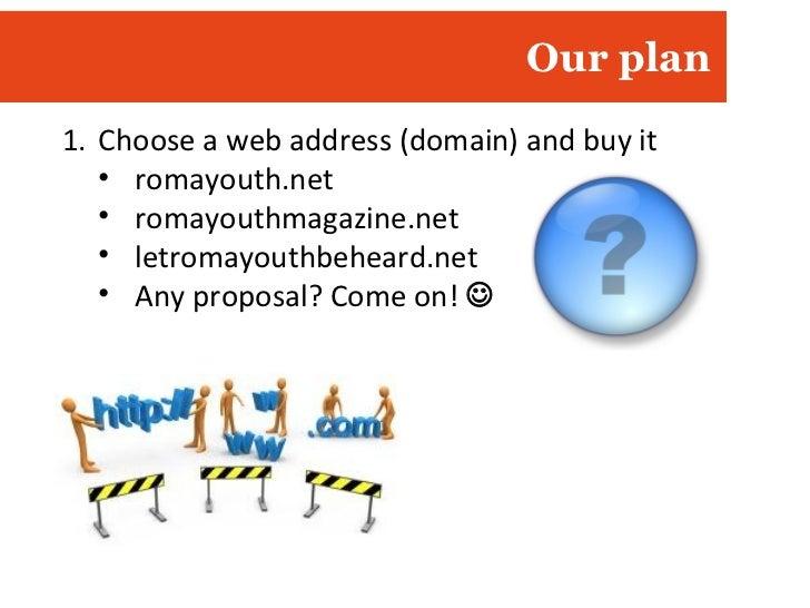 Our plan <ul><li>Choose a web address (domain) and buy it </li></ul><ul><ul><li>romayouth.net </li></ul></ul><ul><ul><li>r...