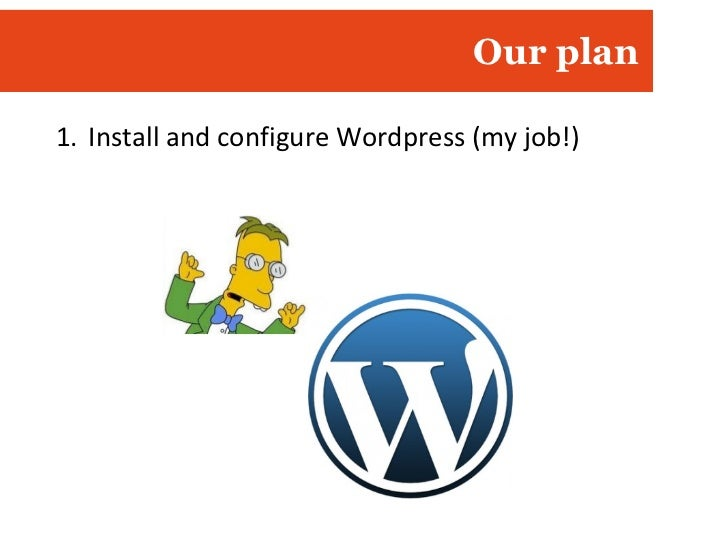 Our plan <ul><li>Install and configure Wordpress (my job!) </li></ul>
