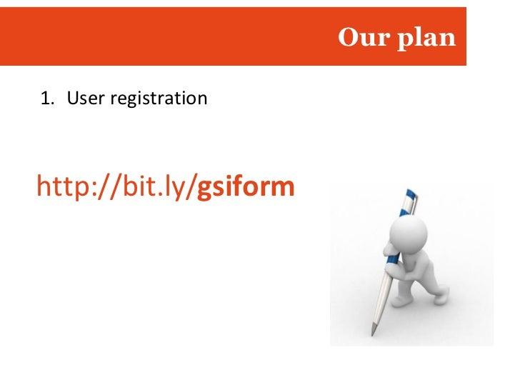Our plan <ul><li>User registration </li></ul>http://bit.ly/ gsiform