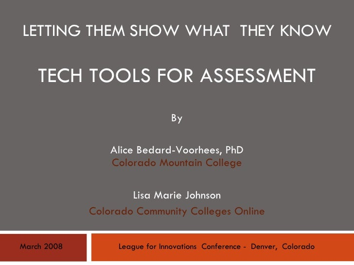 LETTING THEM SHOW WHAT  THEY KNOW TECH TOOLS FOR ASSESSMENT By Alice Bedard-Voorhees, PhD Colorado Mountain College Lisa M...
