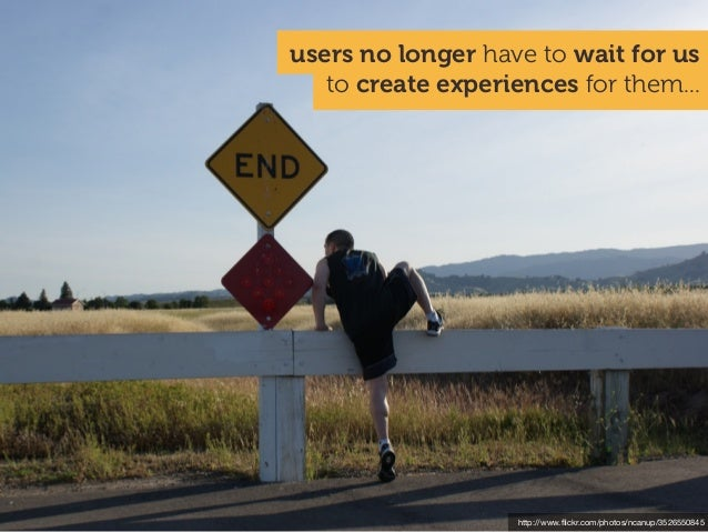 http://www.flickr.com/photos/ncanup/3526550845 to create experiences for them... users no longer have to wait for us