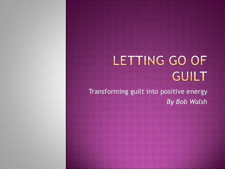 Letting go of guilt<br />Transforming guilt into positive energy<br />By Bob Walsh<br />