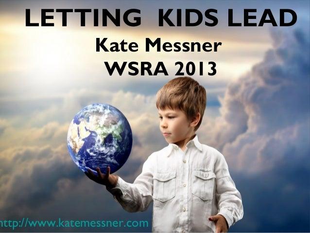 LETTING KIDS LEAD                Kate Messner                 WSRA 2013http://www.katemessner.com