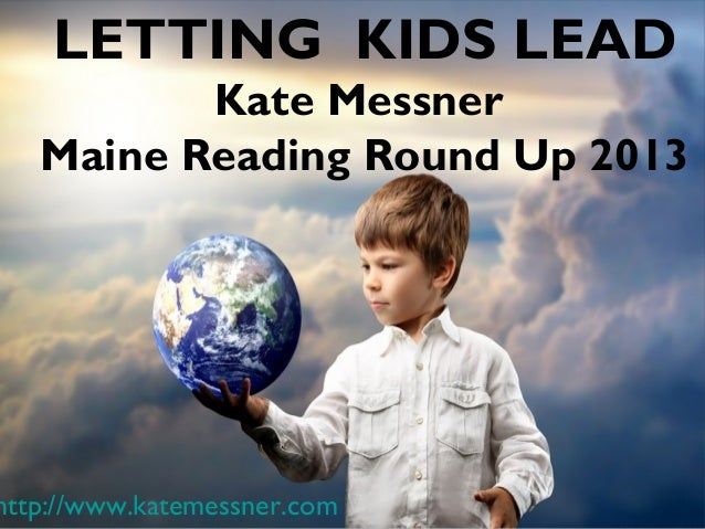 LETTING KIDS LEAD          Kate Messner   Maine Reading Round Up 2013http://www.katemessner.com
