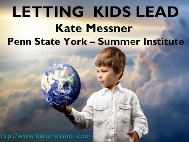 LETTING KIDS LEAD Kate Messner Penn State York – Summer Institute http://www.katemessner.com