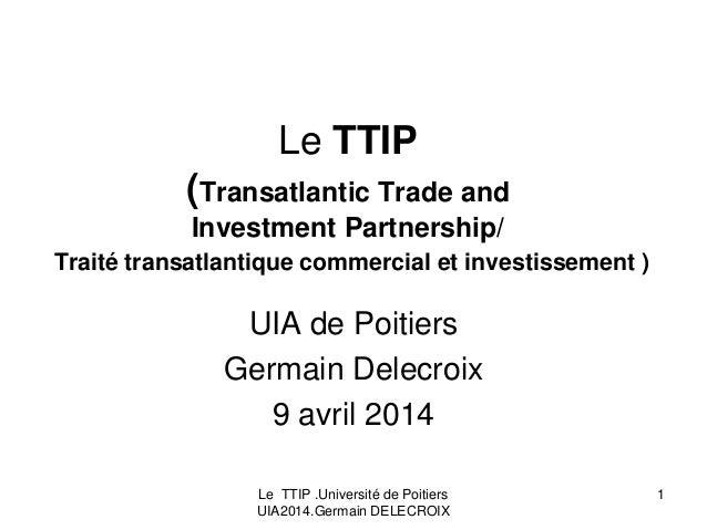 Le TTIP .Université de Poitiers UIA2014.Germain DELECROIX 1 Le TTIP (Transatlantic Trade and Investment Partnership/ Trait...