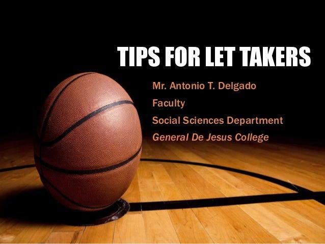 TIPS FOR LET TAKERS Mr. Antonio T. Delgado Faculty Social Sciences Department General De Jesus College