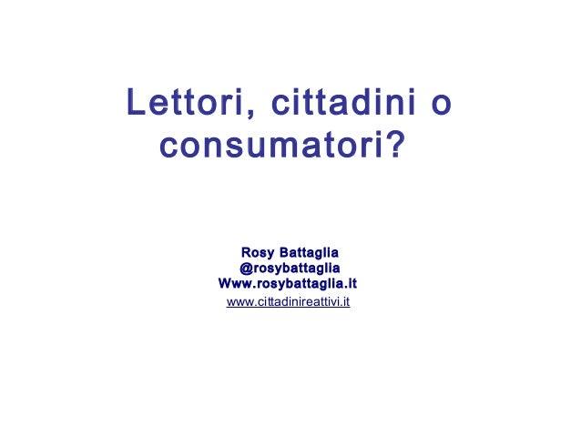 Lettori, cittadini o consumatori? Rosy Battaglia @rosybattaglia Www.rosybattaglia.it www.cittadinireattivi.it