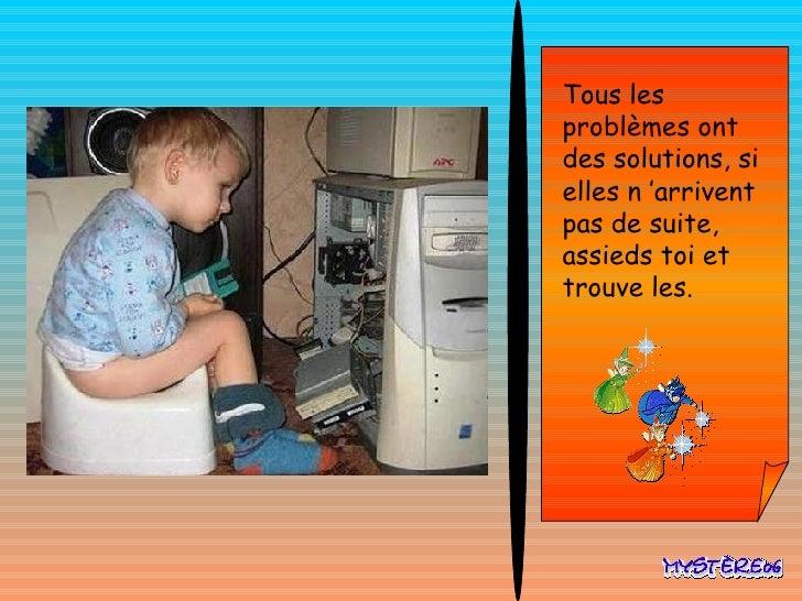 Tous les problèmes ont des solutions, si elles n'arrivent pas de suite, assieds toi et trouve les.