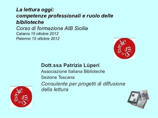 La lettura oggi:competenze professionali e ruolo dellebibliotecheCorso di formazione AIB SiciliaCatania 15 ottobre 2012Pal...
