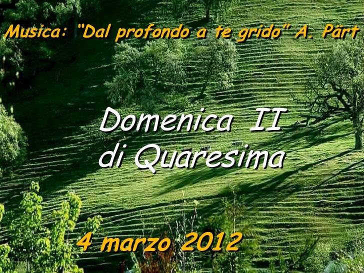 """Musica: """"Dal profondo a te grido"""" A. Pärt          Domenica II          di Quaresima        4 marzo 2012"""