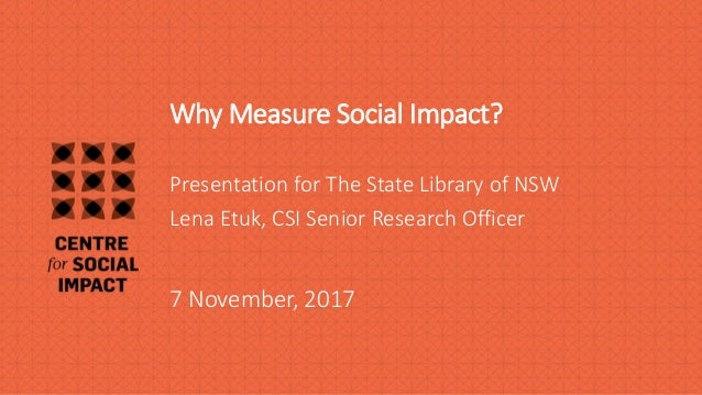 Why Measure Social Impact? 7 November, 2017 Presentation for The State Library of NSW Lena Etuk, CSI Senior Research Offic...