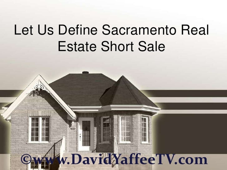 Let Us Define Sacramento Real       Estate Short Sale©www.DavidYaffeeTV.com