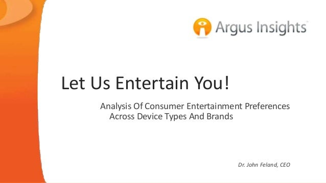 Let Us Entertain You!  Analysis Of Consumer Entertainment Preferences  Across Device Types And Brands  Dr. John Feland, CE...
