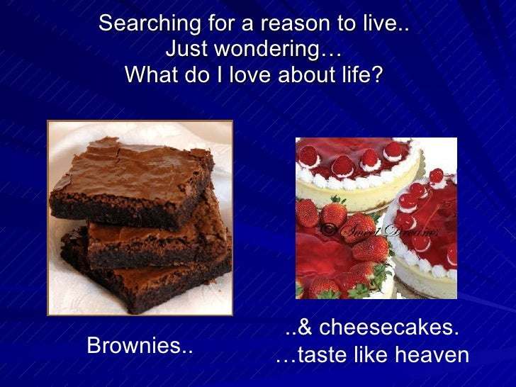 Searching for a reason to live.. Just wondering… What do I love about life? Brownies.. ..& cheesecakes. …taste like heaven