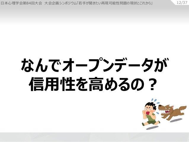 日本心理学会第84回大会 大会企画シンポジウム「若手が聞きたい再現可能性問題の現状とこれから」 12/37 なんでオープンデータが 信用性を高めるの?