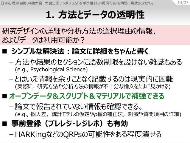 日本心理学会第84回大会 大会企画シンポジウム「若手が聞きたい再現可能性問題の現状とこれから」 14/37  シンプルな解決法:論文に詳細をちゃんと書く − 方法や結果のセクションに語数制限を設けない雑誌もある (e.g., Psycholo...