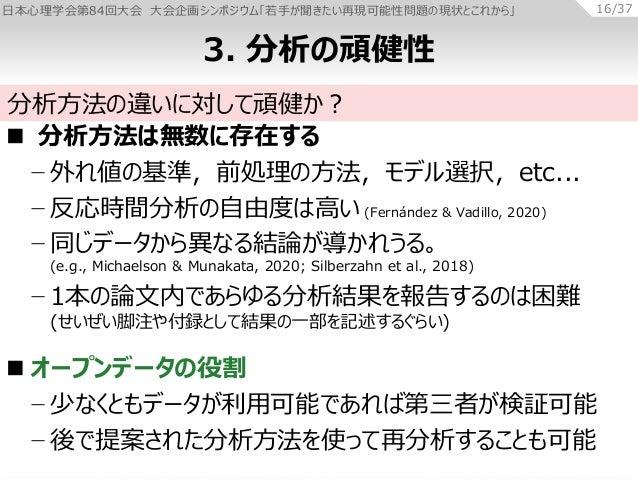 日本心理学会第84回大会 大会企画シンポジウム「若手が聞きたい再現可能性問題の現状とこれから」 16/37  分析方法は無数に存在する − 外れ値の基準,前処理の方法,モデル選択,etc... − 反応時間分析の自由度は高い (Fernánd...