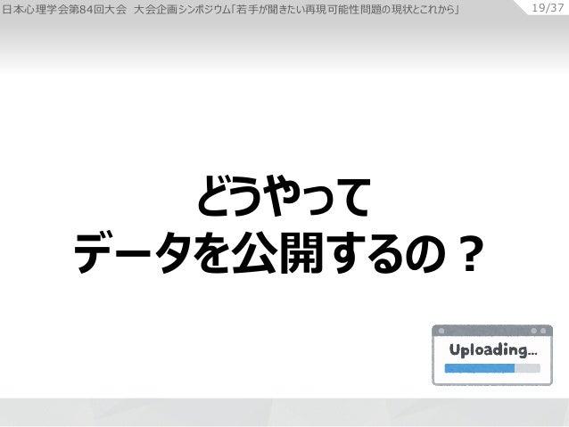 日本心理学会第84回大会 大会企画シンポジウム「若手が聞きたい再現可能性問題の現状とこれから」 19/37 どうやって データを公開するの?