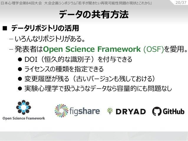 日本心理学会第84回大会 大会企画シンポジウム「若手が聞きたい再現可能性問題の現状とこれから」 20/37  データリポジトリの活用 − いろんなリポジトリがある。 − 発表者はOpen Science Framework (OSF)を愛用。...