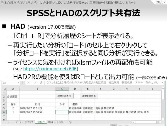 日本心理学会第84回大会 大会企画シンポジウム「若手が聞きたい再現可能性問題の現状とこれから」 28/37  HAD (version 17.00で確認) − 「Ctrl + R」で分析履歴のシートが表示される。 − 再実行したい分析の「コー...
