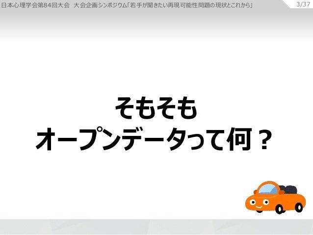 日本心理学会第84回大会 大会企画シンポジウム「若手が聞きたい再現可能性問題の現状とこれから」 3/37 そもそも オープンデータって何?
