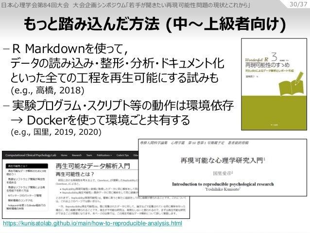 日本心理学会第84回大会 大会企画シンポジウム「若手が聞きたい再現可能性問題の現状とこれから」 30/37 − R Markdownを使って, データの読み込み・整形・分析・ドキュメント化 といった全ての工程を再生可能にする試みも (e.g.,...