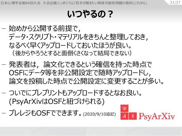 日本心理学会第84回大会 大会企画シンポジウム「若手が聞きたい再現可能性問題の現状とこれから」 31/37 − 始めから公開する前提で, データ・スクリプト・マテリアルをきちんと整理しておき, なるべく早くアップロードしておいたほうが良い。 (...