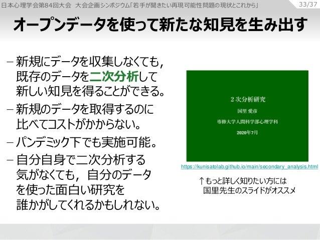 日本心理学会第84回大会 大会企画シンポジウム「若手が聞きたい再現可能性問題の現状とこれから」 33/37 − 新規にデータを収集しなくても, 既存のデータを二次分析して 新しい知見を得ることができる。 − 新規のデータを取得するのに 比べてコ...