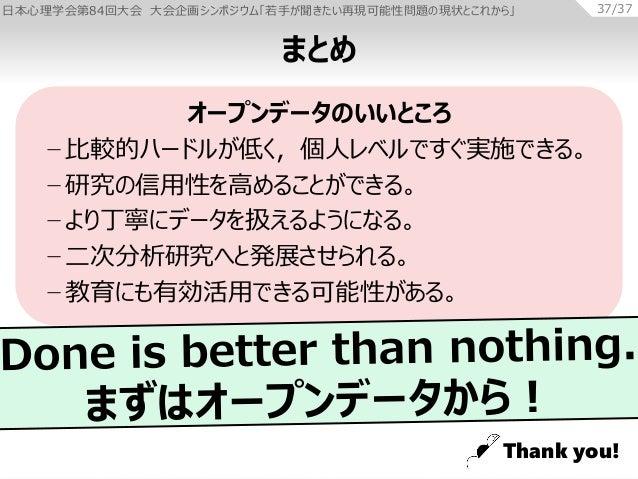 日本心理学会第84回大会 大会企画シンポジウム「若手が聞きたい再現可能性問題の現状とこれから」 37/37 まとめ オープンデータのいいところ − 比較的ハードルが低く,個人レベルですぐ実施できる。 − 研究の信用性を高めることができる。 − ...