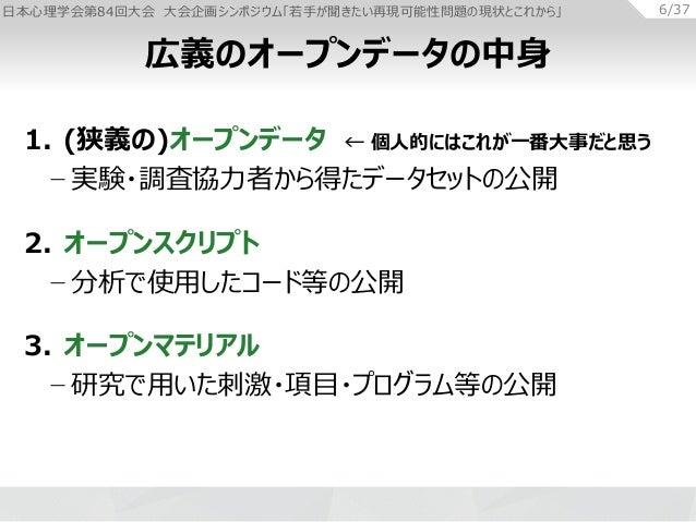 日本心理学会第84回大会 大会企画シンポジウム「若手が聞きたい再現可能性問題の現状とこれから」 6/37 1. (狭義の)オープンデータ ← 個人的にはこれが一番大事だと思う − 実験・調査協力者から得たデータセットの公開 2. オープンスクリ...