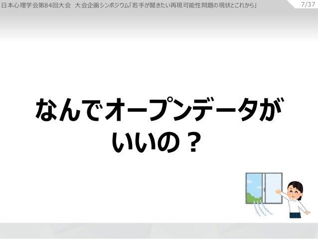 日本心理学会第84回大会 大会企画シンポジウム「若手が聞きたい再現可能性問題の現状とこれから」 7/37 なんでオープンデータが いいの?