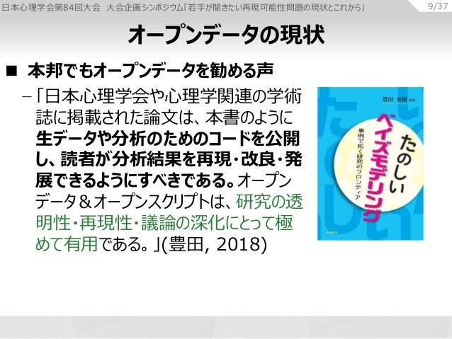 日本心理学会第84回大会 大会企画シンポジウム「若手が聞きたい再現可能性問題の現状とこれから」 9/37  本邦でもオープンデータを勧める声 − 「日本心理学会や心理学関連の学術 誌に掲載された論文は、本書のように 生データや分析のためのコー...