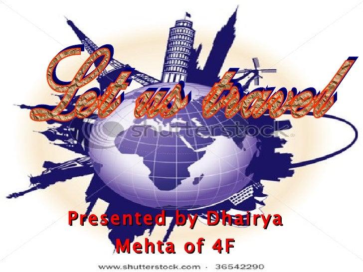 Presented by Dhairya Mehta of 4F Let us travel