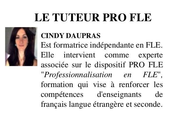 LE TUTEUR PRO FLE CINDY DAUPRAS Est formatrice indépendante en FLE. Elle intervient comme experte associée sur le disposit...