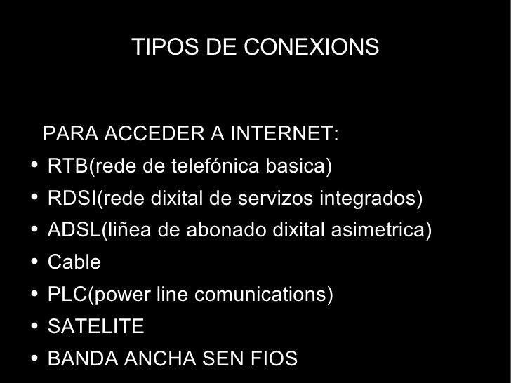 TIPOS DE CONEXIONS <ul><li>PARA ACCEDER A INTERNET: </li></ul><ul><li>RTB(rede de telefónica basica) </li></ul><ul><li>RDS...