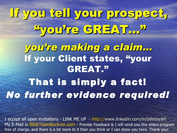 "<ul><li>If you tell your prospect, ""you're GREAT...""  </li></ul><ul><li>you're making a claim… </li></ul>If your Client st..."