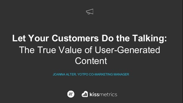 Let Your Customers Do the Talking: The True Value of User-Generated Content JOANNA ALTER, YOTPO CO-MARKETING MANAGER