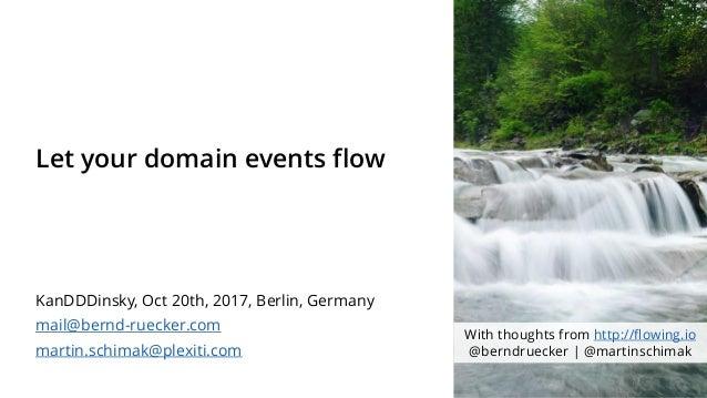 Let your domain events flow KanDDDinsky, Oct 20th, 2017, Berlin, Germany mail@bernd-ruecker.com martin.schimak@plexiti.com...