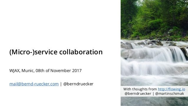 (Micro-)service collaboration WJAX, Munic, 08th of November 2017 mail@bernd-ruecker.com   @berndruecker With thoughts from...