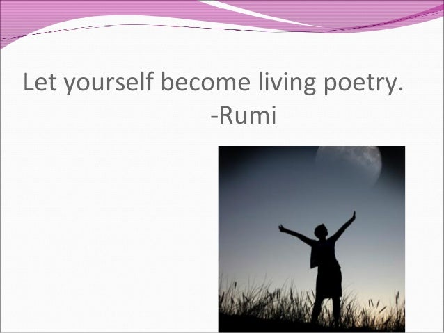Let yourself become living poetry. -Rumi