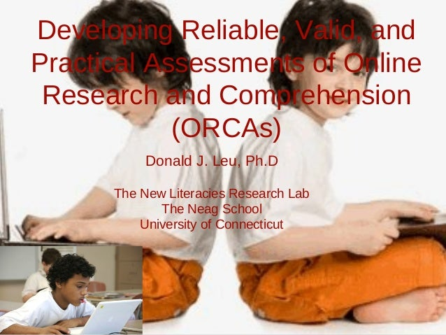 Developing Reliable, Valid, and Practical Assessments of Online Research and Comprehension (ORCAs) Donald J. Leu, Ph.D The...