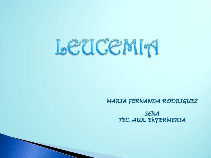 LEUCEMIA<br />MARIA FERNANDA RODRIGUEZ<br />SENA<br />TEC. AUX. ENFERMERIA<br />