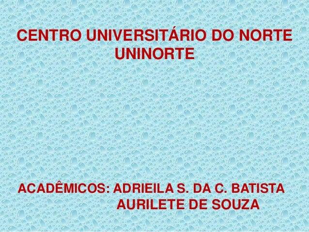 CENTRO UNIVERSITÁRIO DO NORTE UNINORTE ACADÊMICOS: ADRIEILA S. DA C. BATISTA AURILETE DE SOUZA