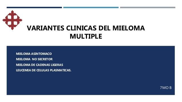 7MO B MIELOMA ASINTOMACO MIELOMA NO SECRETOR MIELOMA DE CADENAS LIGERAS LEUCEMIA DE CELULAS PLASMATICAS. VARIANTES CLINICA...