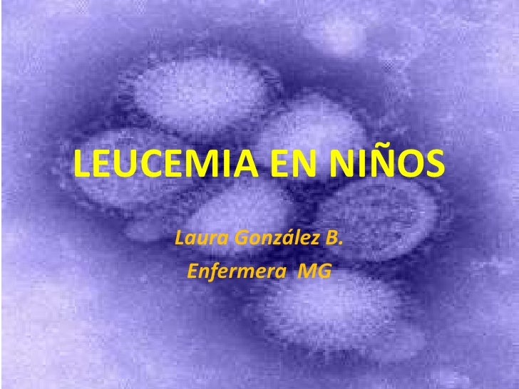 LEUCEMIA EN NIÑOS    Laura González B.     Enfermera MG